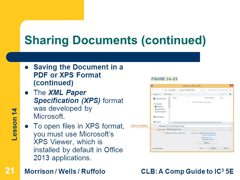 Lesson 14 Morrison / Wells / RuffoloCLB: A Comp Guide to IC 3 5E Sharing Documents (continued) Saving the Document in a PDF or XPS Format (continued) The XML Paper Specification (XPS) format was developed by Microsoft.