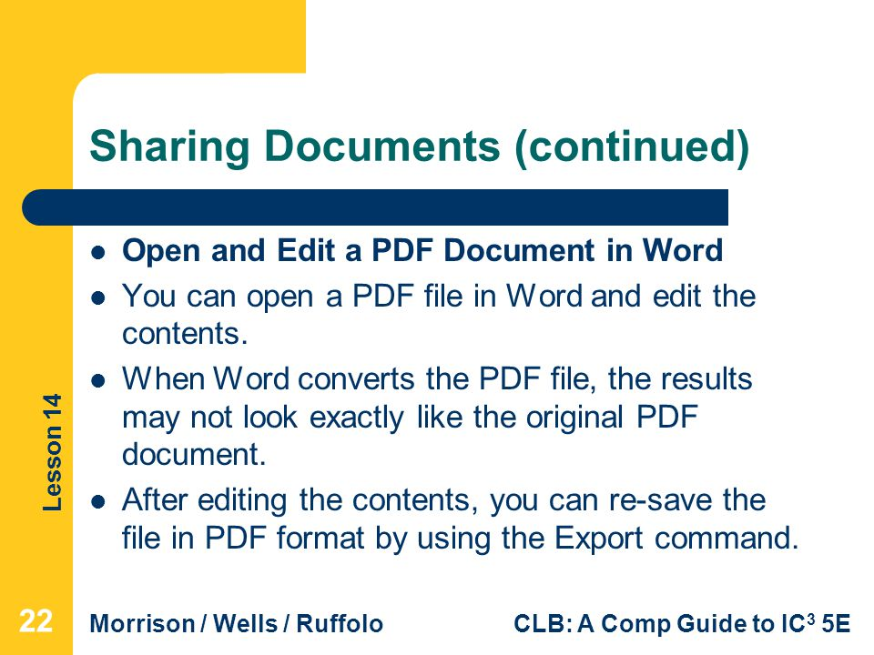 Lesson 14 Morrison / Wells / RuffoloCLB: A Comp Guide to IC 3 5E Sharing Documents (continued) Open and Edit a PDF Document in Word You can open a PDF file in Word and edit the contents.