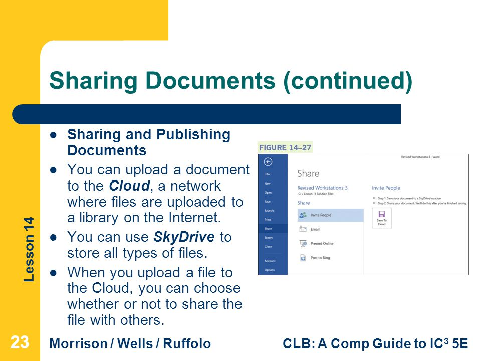 Lesson 14 Morrison / Wells / RuffoloCLB: A Comp Guide to IC 3 5E Sharing Documents (continued) Sharing and Publishing Documents You can upload a document to the Cloud, a network where files are uploaded to a library on the Internet.