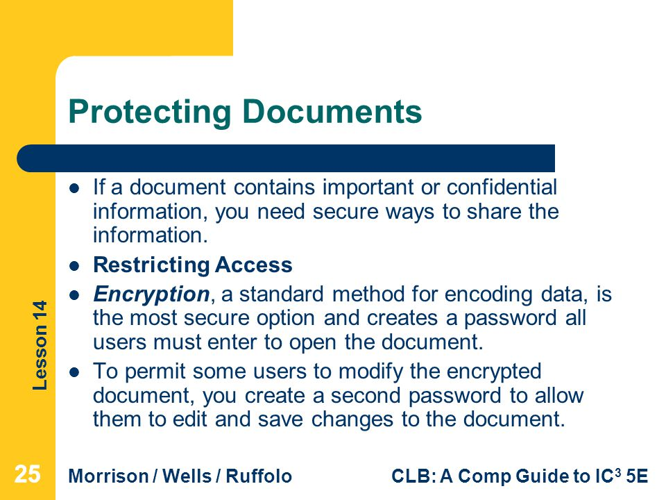 Lesson 14 Morrison / Wells / RuffoloCLB: A Comp Guide to IC 3 5E Protecting Documents If a document contains important or confidential information, you need secure ways to share the information.