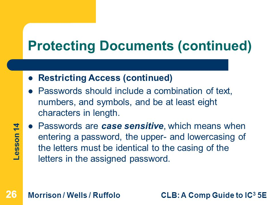 Lesson 14 Morrison / Wells / RuffoloCLB: A Comp Guide to IC 3 5E Protecting Documents (continued) Restricting Access (continued) Passwords should include a combination of text, numbers, and symbols, and be at least eight characters in length.