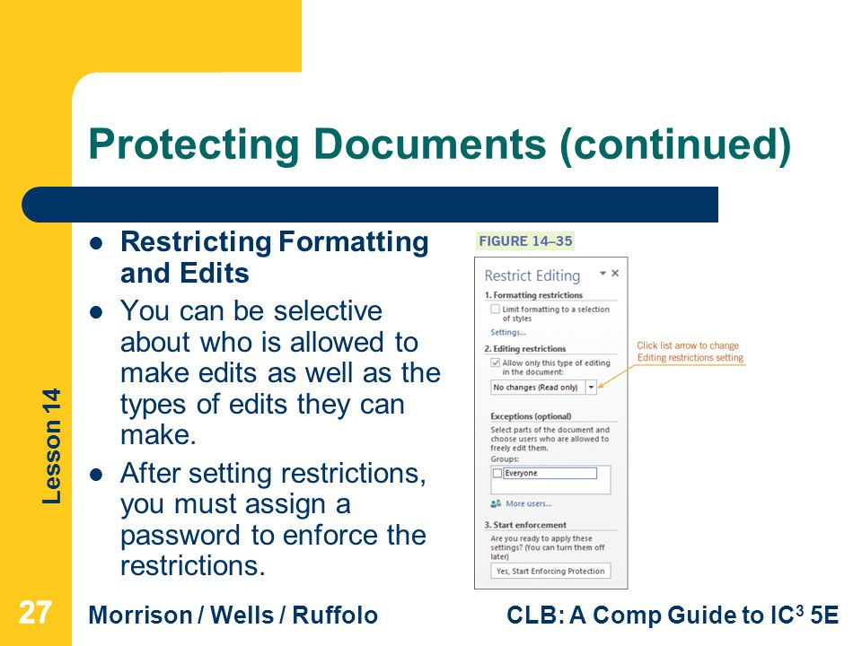 Lesson 14 Morrison / Wells / RuffoloCLB: A Comp Guide to IC 3 5E Protecting Documents (continued) Restricting Formatting and Edits You can be selective about who is allowed to make edits as well as the types of edits they can make.