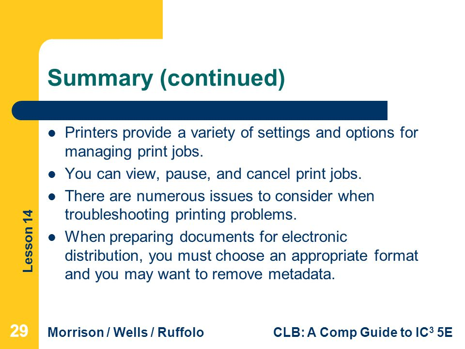 Lesson 14 Morrison / Wells / RuffoloCLB: A Comp Guide to IC 3 5E Summary (continued) Printers provide a variety of settings and options for managing print jobs.