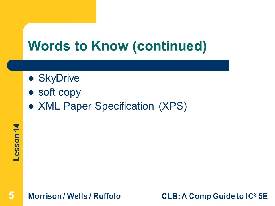 Lesson 14 Morrison / Wells / RuffoloCLB: A Comp Guide to IC 3 5E Words to Know (continued) SkyDrive soft copy XML Paper Specification (XPS) 555