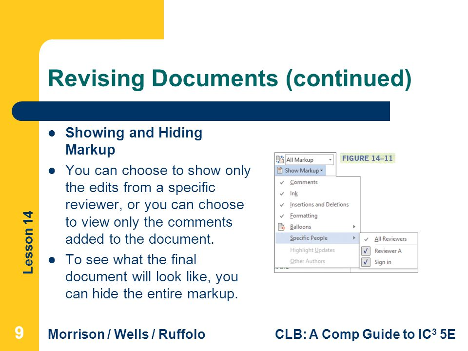 Lesson 14 Morrison / Wells / RuffoloCLB: A Comp Guide to IC 3 5E Revising Documents (continued) Showing and Hiding Markup You can choose to show only the edits from a specific reviewer, or you can choose to view only the comments added to the document.