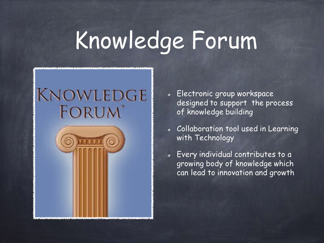 Knowledge Forum Electronic group workspace designed to support the process of knowledge building Collaboration tool used in Learning with Technology Every individual contributes to a growing body of knowledge which can lead to innovation and growth