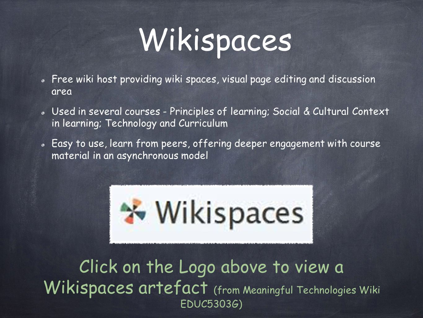 Wikispaces Free wiki host providing wiki spaces, visual page editing and discussion area Used in several courses - Principles of learning; Social & Cultural Context in learning; Technology and Curriculum Easy to use, learn from peers, offering deeper engagement with course material in an asynchronous model Click on the Logo above to view a Wikispaces artefact (from Meaningful Technologies Wiki EDUC5303G)