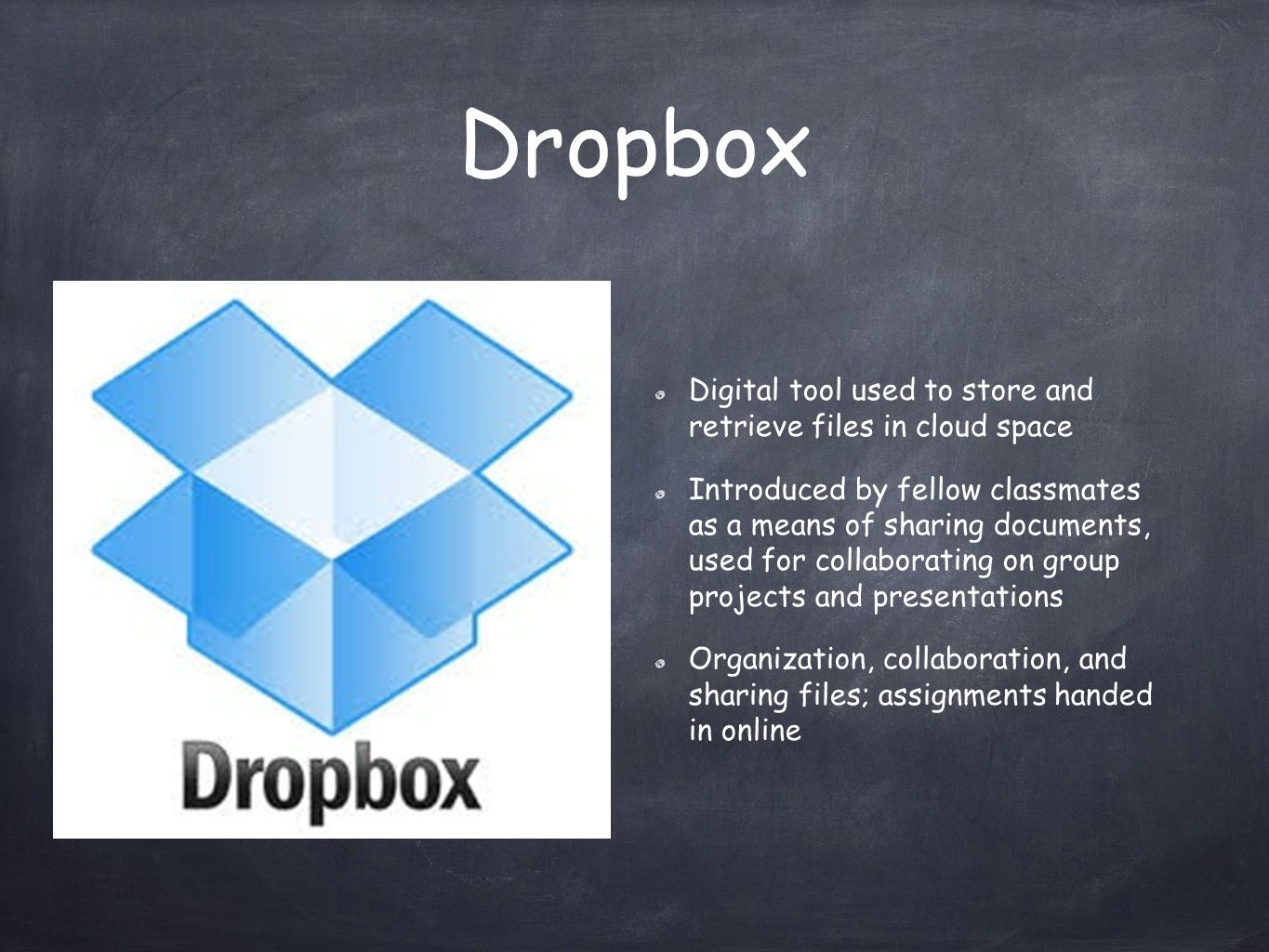 Dropbox Digital tool used to store and retrieve files in cloud space Introduced by fellow classmates as a means of sharing documents, used for collaborating on group projects and presentations Organization, collaboration, and sharing files; assignments handed in online
