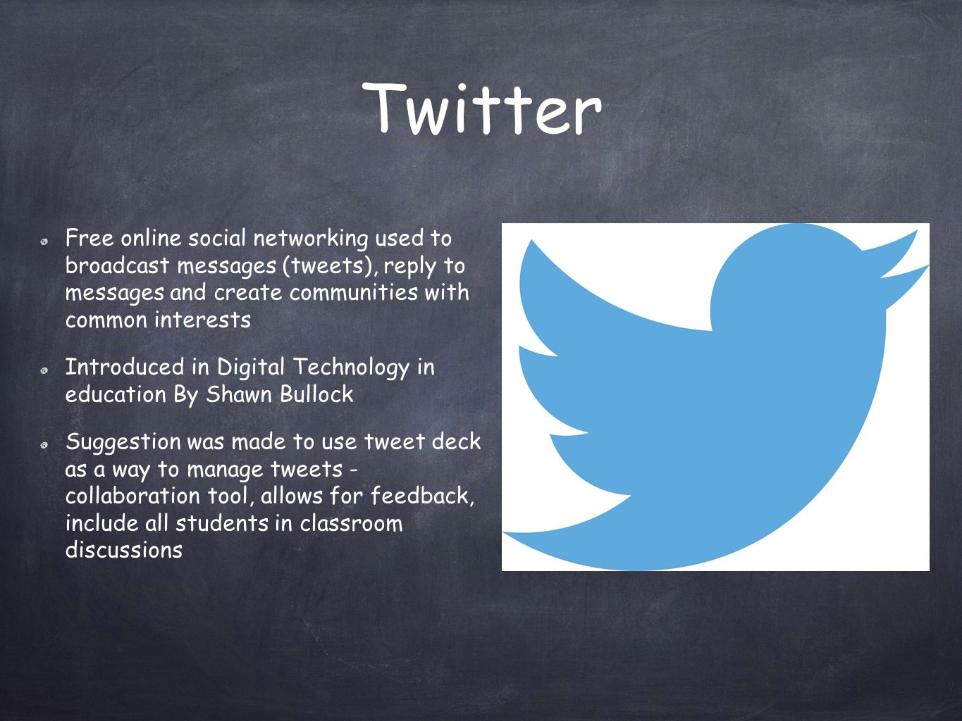 Twitter Free online social networking used to broadcast messages (tweets), reply to messages and create communities with common interests Introduced in Digital Technology in education By Shawn Bullock Suggestion was made to use tweet deck as a way to manage tweets - collaboration tool, allows for feedback, include all students in classroom discussions