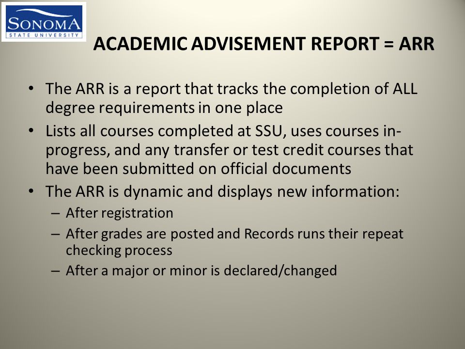 ACADEMIC ADVISEMENT REPORT = ARR The ARR is a report that tracks the completion of ALL degree requirements in one place Lists all courses completed at SSU, uses courses in- progress, and any transfer or test credit courses that have been submitted on official documents The ARR is dynamic and displays new information: – After registration – After grades are posted and Records runs their repeat checking process – After a major or minor is declared/changed