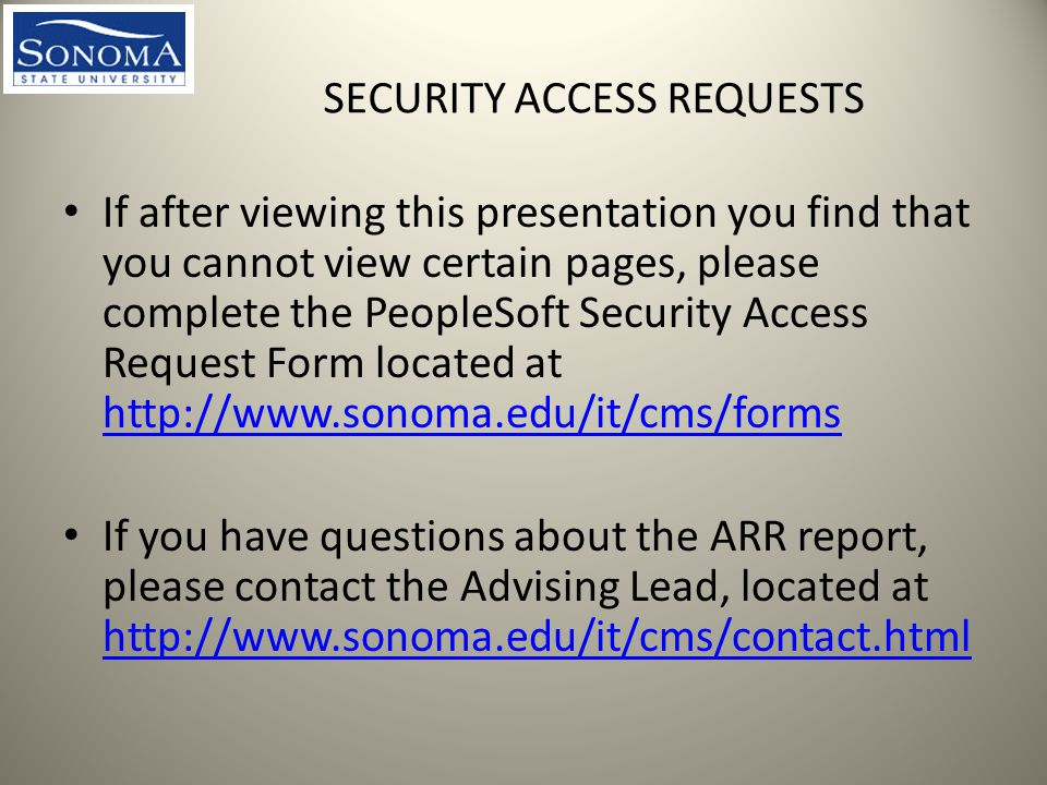 SECURITY ACCESS REQUESTS If after viewing this presentation you find that you cannot view certain pages, please complete the PeopleSoft Security Access Request Form located at     If you have questions about the ARR report, please contact the Advising Lead, located at