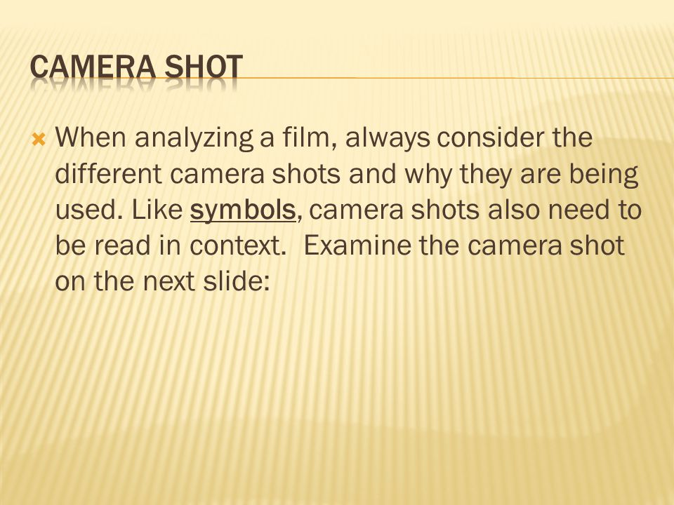  When analyzing a film, always consider the different camera shots and why they are being used.