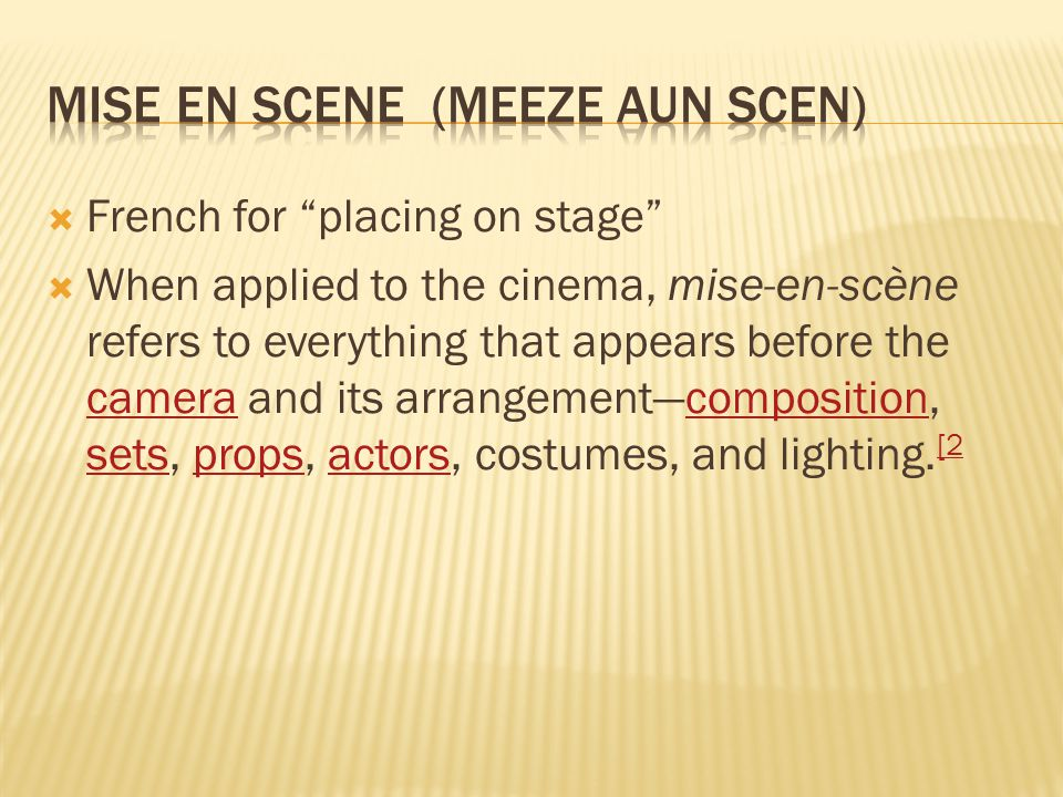  French for placing on stage  When applied to the cinema, mise-en-scène refers to everything that appears before the camera and its arrangement—composition, sets, props, actors, costumes, and lighting.