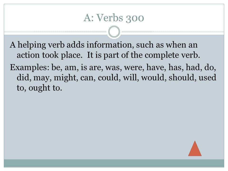 A: Verbs 300 A helping verb adds information, such as when an action took place.