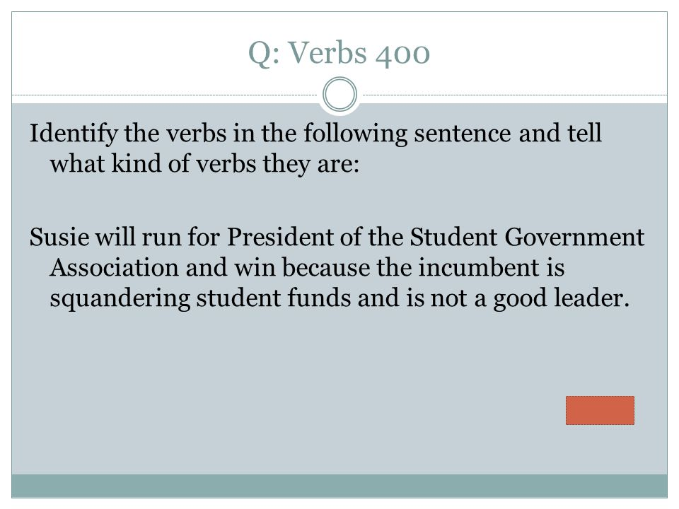 Q: Verbs 400 Identify the verbs in the following sentence and tell what kind of verbs they are: Susie will run for President of the Student Government Association and win because the incumbent is squandering student funds and is not a good leader.