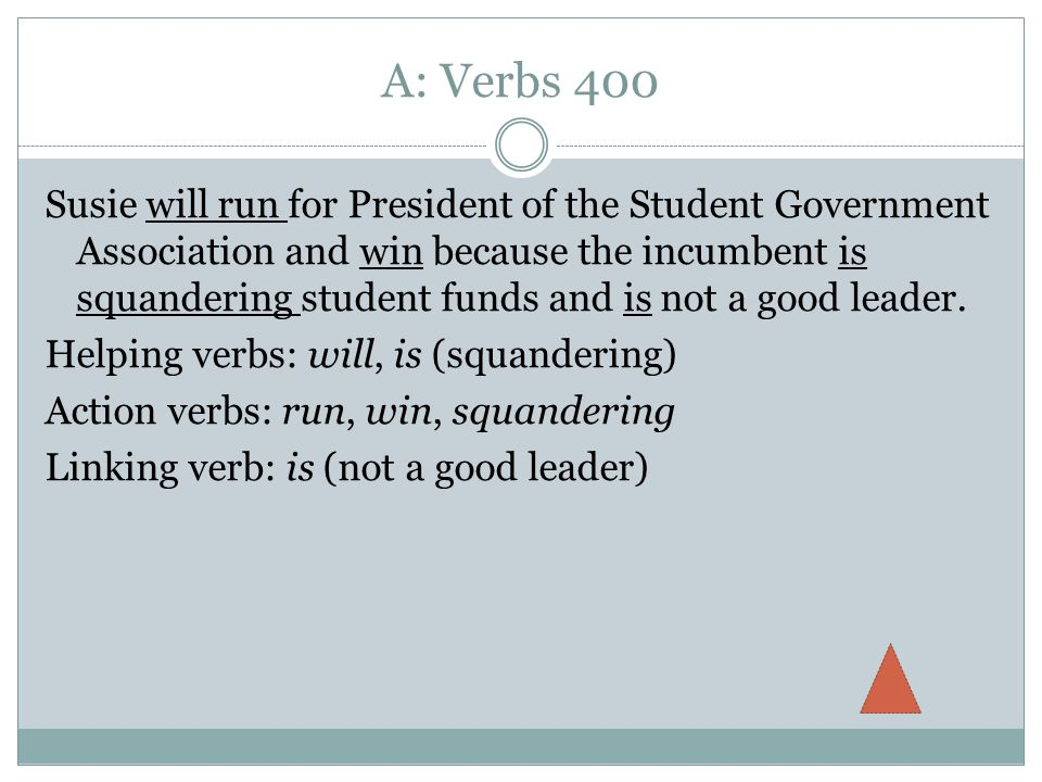 A: Verbs 400 Susie will run for President of the Student Government Association and win because the incumbent is squandering student funds and is not a good leader.