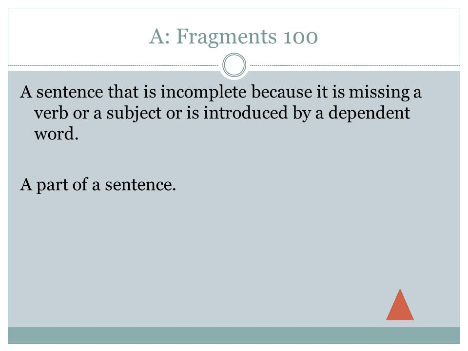 A: Fragments 100 A sentence that is incomplete because it is missing a verb or a subject or is introduced by a dependent word.