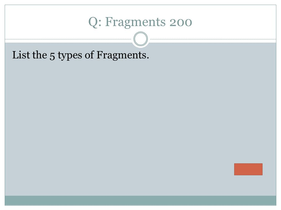 Q: Fragments 200 List the 5 types of Fragments.