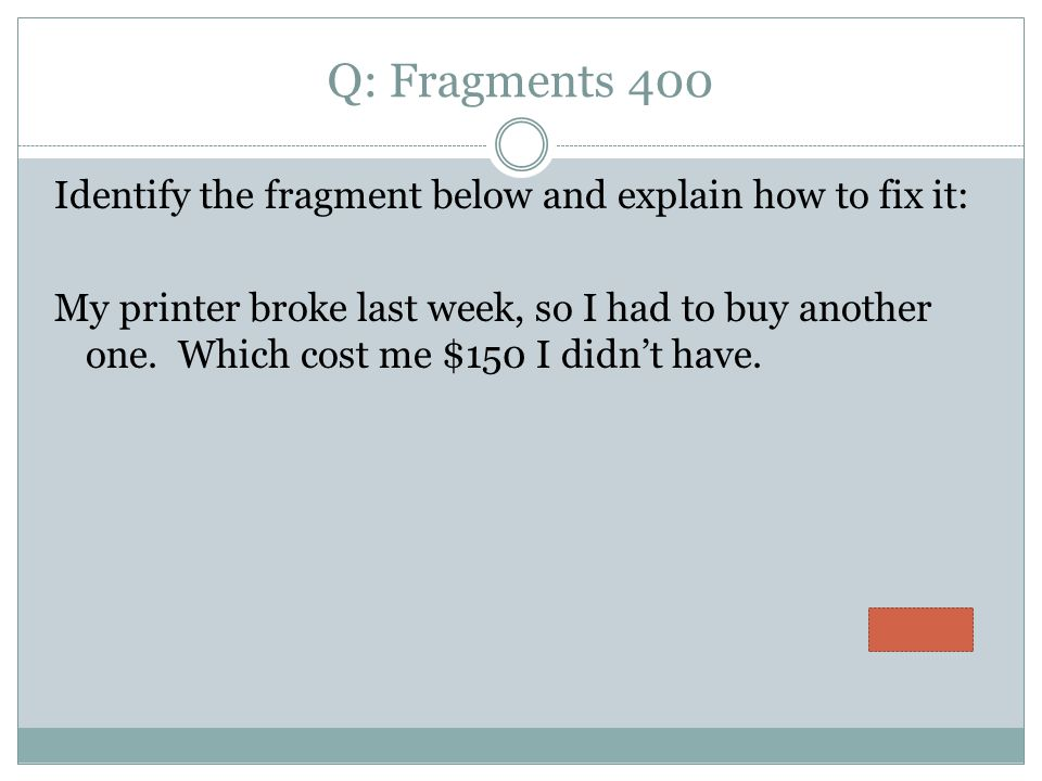Q: Fragments 400 Identify the fragment below and explain how to fix it: My printer broke last week, so I had to buy another one.