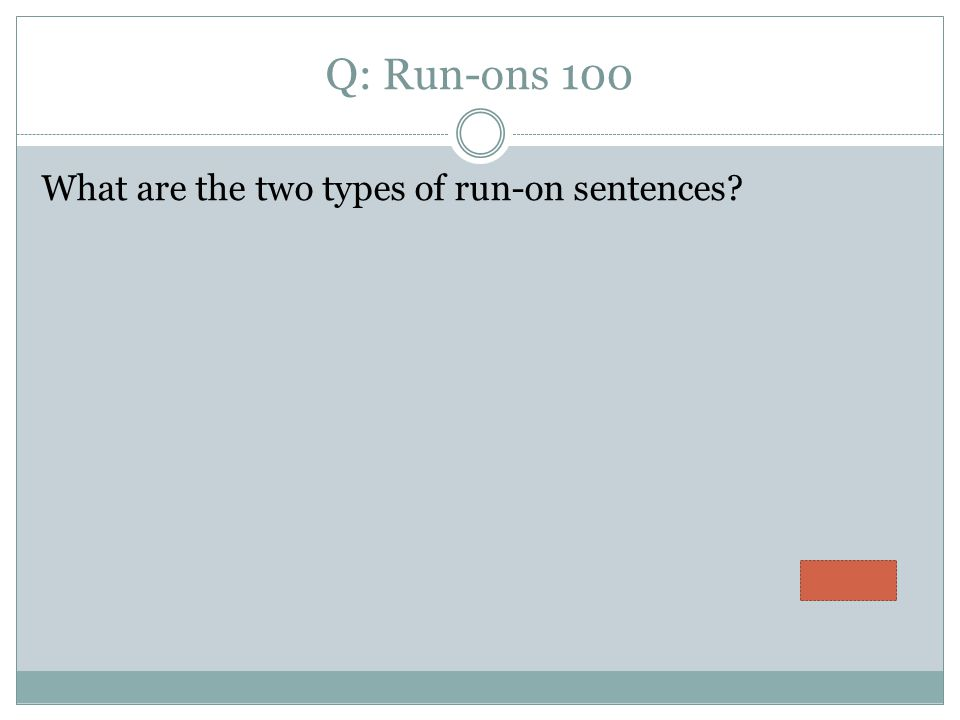 Q: Run-ons 100 What are the two types of run-on sentences