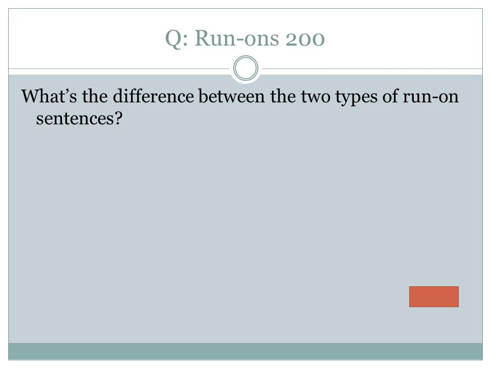 Q: Run-ons 200 What's the difference between the two types of run-on sentences