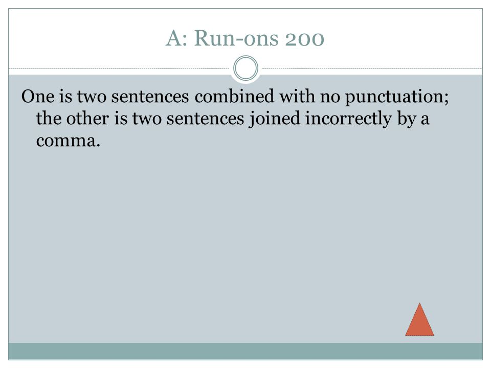A: Run-ons 200 One is two sentences combined with no punctuation; the other is two sentences joined incorrectly by a comma.