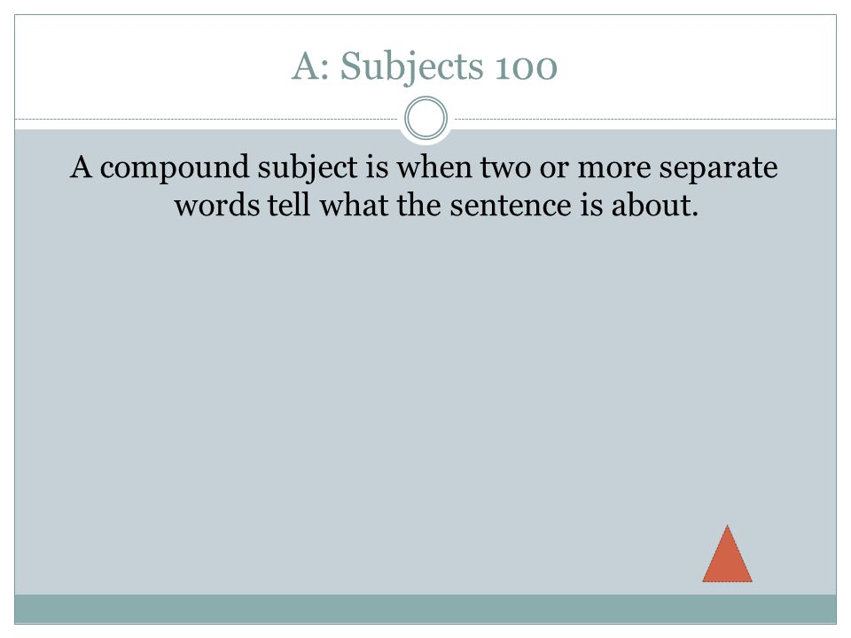 A: Subjects 100 A compound subject is when two or more separate words tell what the sentence is about.