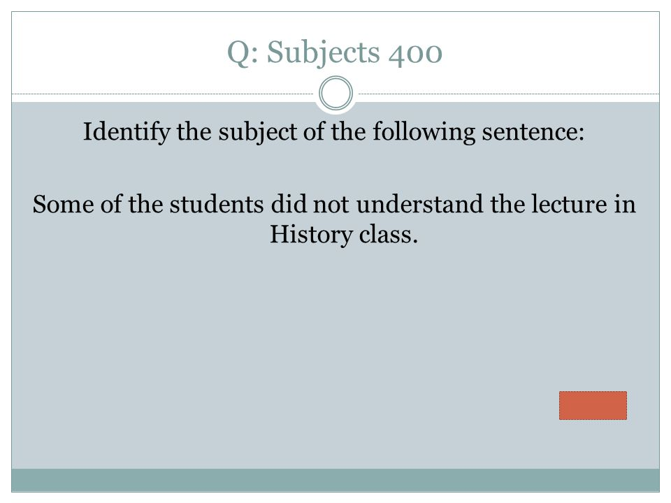 Q: Subjects 400 Identify the subject of the following sentence: Some of the students did not understand the lecture in History class.