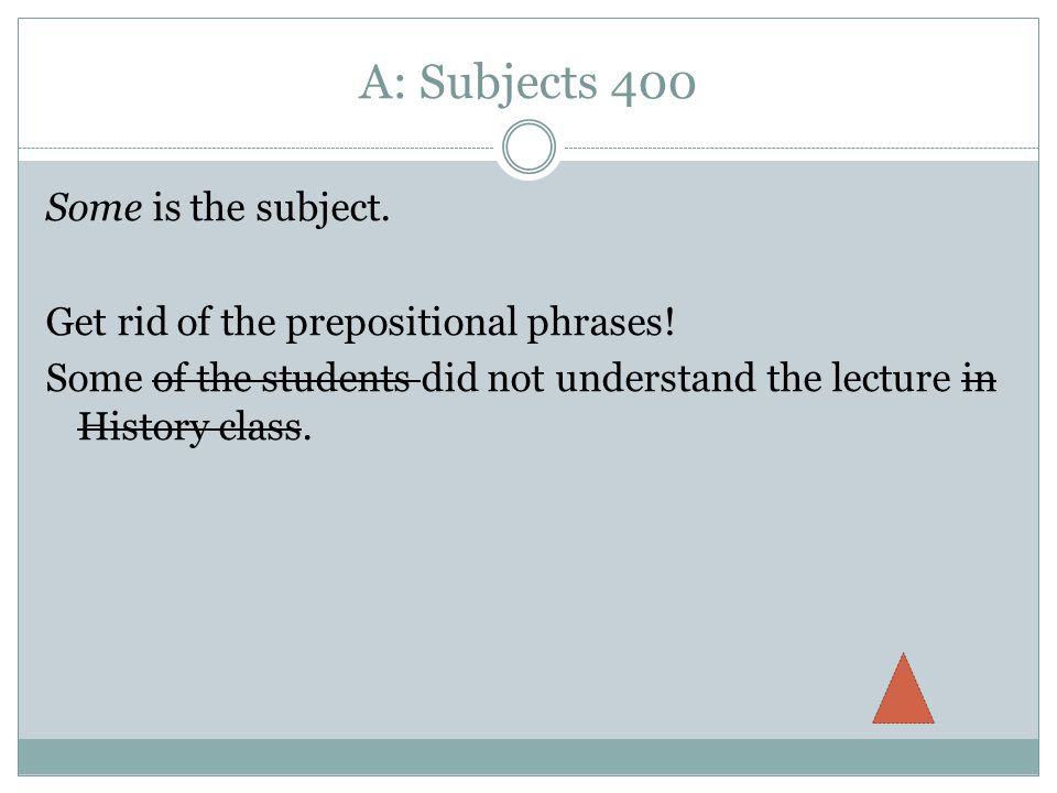 A: Subjects 400 Some is the subject. Get rid of the prepositional phrases.