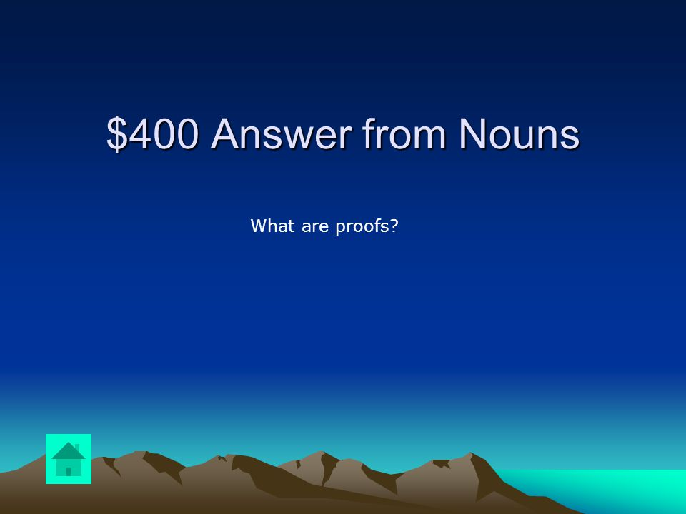 $400 Question from Nouns DOUBLE JEOPARDY Name the direct object in the following sentence: Yvette taught the students geometric proofs last week for their next test.