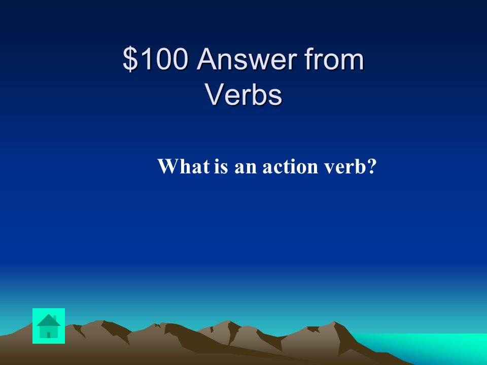 $100 Question from Verbs The subject is physically doing something…