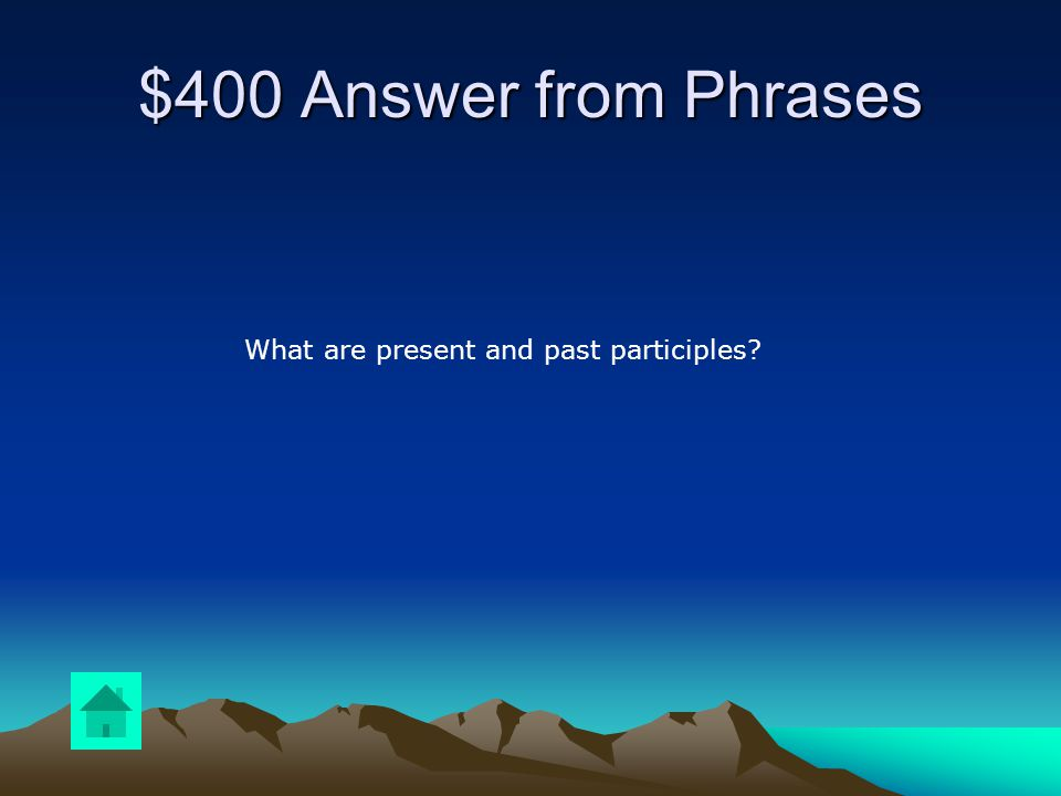 $400 Question from Phrases Name two types of participles.