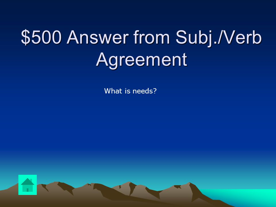 $500 Question from Subj./Verb Agreement DOUBLE JEOPARDY Answer the following: Each of you (needs, need) to finish this lesson by tomorrow.
