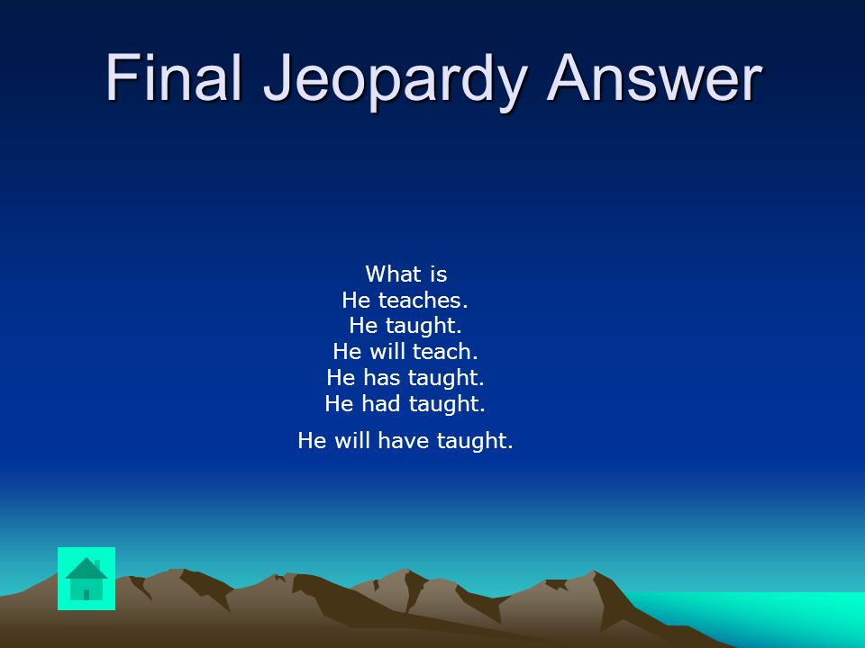 Final Jeopardy Write out the six tenses using 3 rd person singular in basic form for the following verb: TEACH