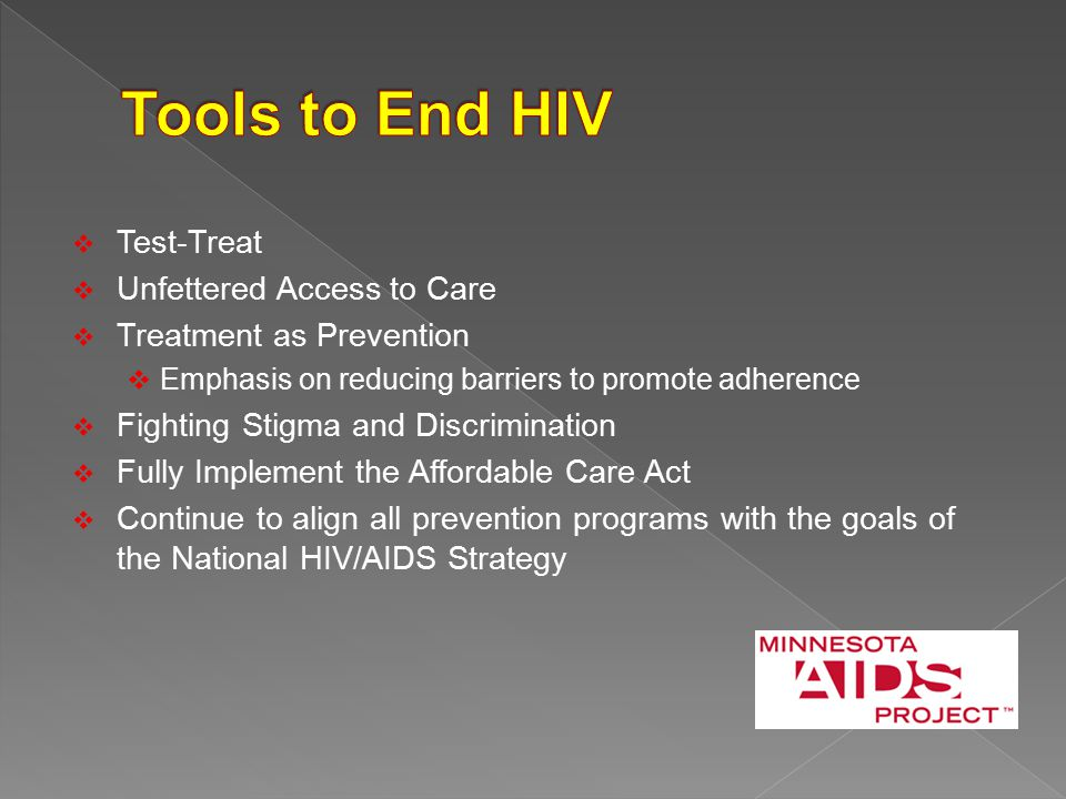  Test-Treat  Unfettered Access to Care  Treatment as Prevention  Emphasis on reducing barriers to promote adherence  Fighting Stigma and Discrimination  Fully Implement the Affordable Care Act  Continue to align all prevention programs with the goals of the National HIV/AIDS Strategy