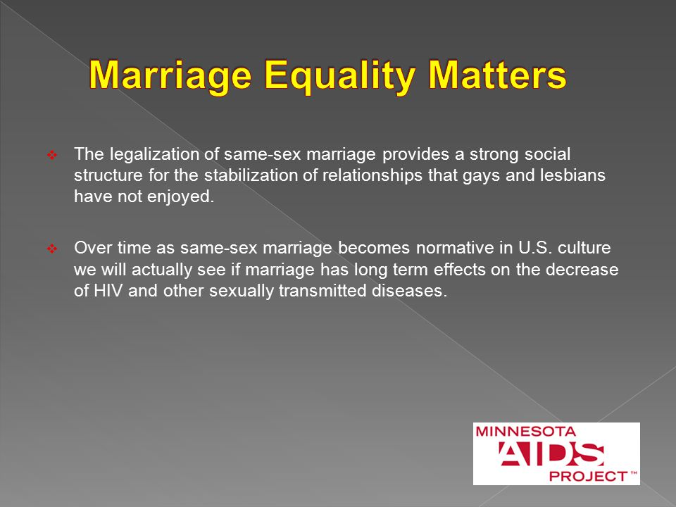  The legalization of same-sex marriage provides a strong social structure for the stabilization of relationships that gays and lesbians have not enjoyed.