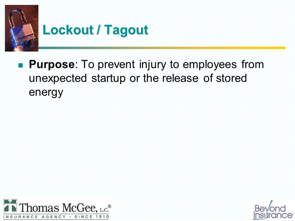 Lockout / Tagout Purpose: To prevent injury to employees from unexpected startup or the release of stored energy