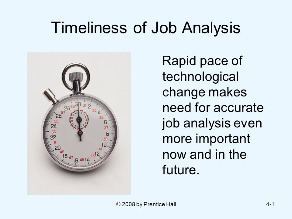 © 2008 by Prentice Hall4-1 Timeliness of Job Analysis Rapid pace of technological change makes need for accurate job analysis even more important now and in the future.