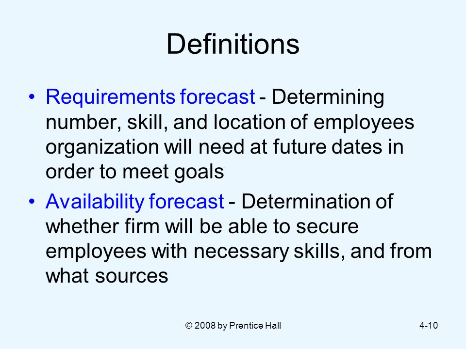 © 2008 by Prentice Hall4-10 Definitions Requirements forecast - Determining number, skill, and location of employees organization will need at future dates in order to meet goals Availability forecast - Determination of whether firm will be able to secure employees with necessary skills, and from what sources