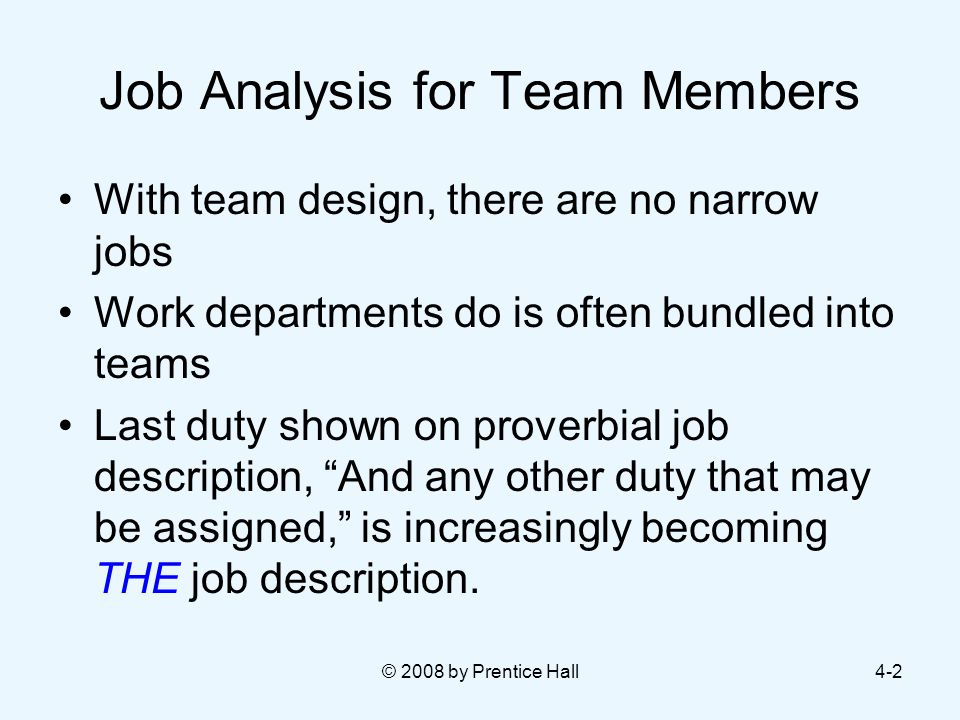 © 2008 by Prentice Hall4-2 Job Analysis for Team Members With team design, there are no narrow jobs Work departments do is often bundled into teams Last duty shown on proverbial job description, And any other duty that may be assigned, is increasingly becoming THE job description.