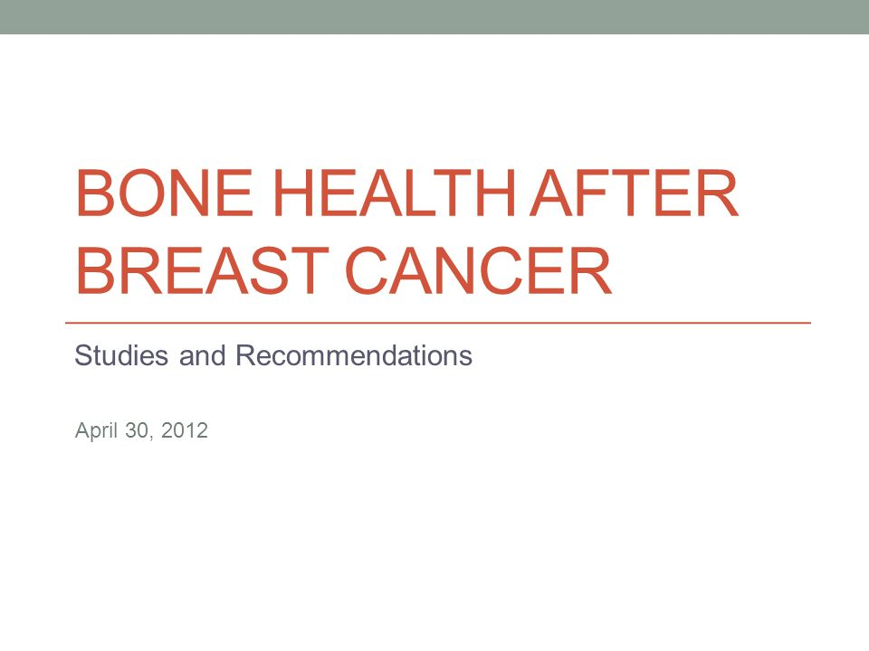 BONE HEALTH AFTER BREAST CANCER Studies and Recommendations April 30, 2012