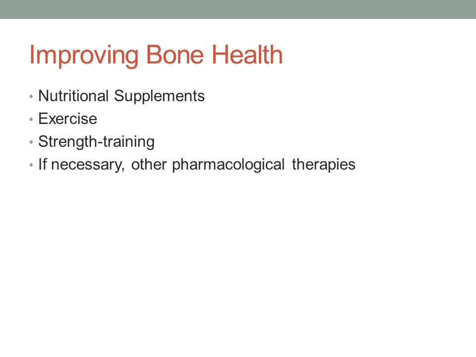 Improving Bone Health Nutritional Supplements Exercise Strength-training If necessary, other pharmacological therapies