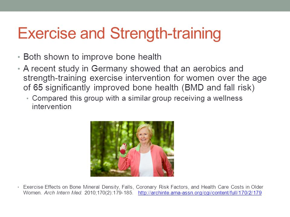 Exercise and Strength-training Both shown to improve bone health A recent study in Germany showed that an aerobics and strength-training exercise intervention for women over the age of 65 significantly improved bone health (BMD and fall risk) Compared this group with a similar group receiving a wellness intervention Exercise Effects on Bone Mineral Density, Falls, Coronary Risk Factors, and Health Care Costs in Older Women.