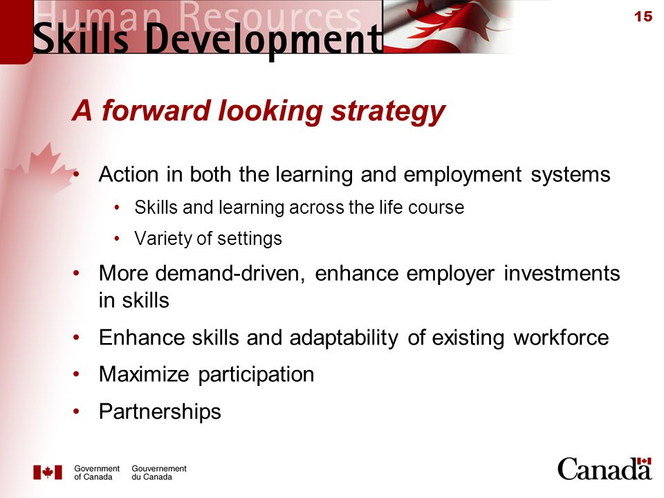 15 A forward looking strategy Action in both the learning and employment systems Skills and learning across the life course Variety of settings More demand-driven, enhance employer investments in skills Enhance skills and adaptability of existing workforce Maximize participation Partnerships