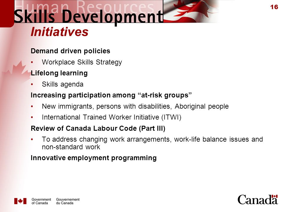 16 Initiatives Demand driven policies Workplace Skills Strategy Lifelong learning Skills agenda Increasing participation among at-risk groups New immigrants, persons with disabilities, Aboriginal people International Trained Worker Initiative (ITWI) Review of Canada Labour Code (Part III) To address changing work arrangements, work-life balance issues and non-standard work Innovative employment programming