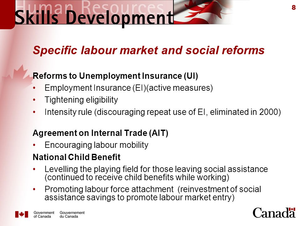8 Specific labour market and social reforms Reforms to Unemployment Insurance (UI) Employment Insurance (EI)(active measures) Tightening eligibility Intensity rule (discouraging repeat use of EI, eliminated in 2000) Agreement on Internal Trade (AIT) Encouraging labour mobility National Child Benefit Levelling the playing field for those leaving social assistance (continued to receive child benefits while working) Promoting labour force attachment (reinvestment of social assistance savings to promote labour market entry)