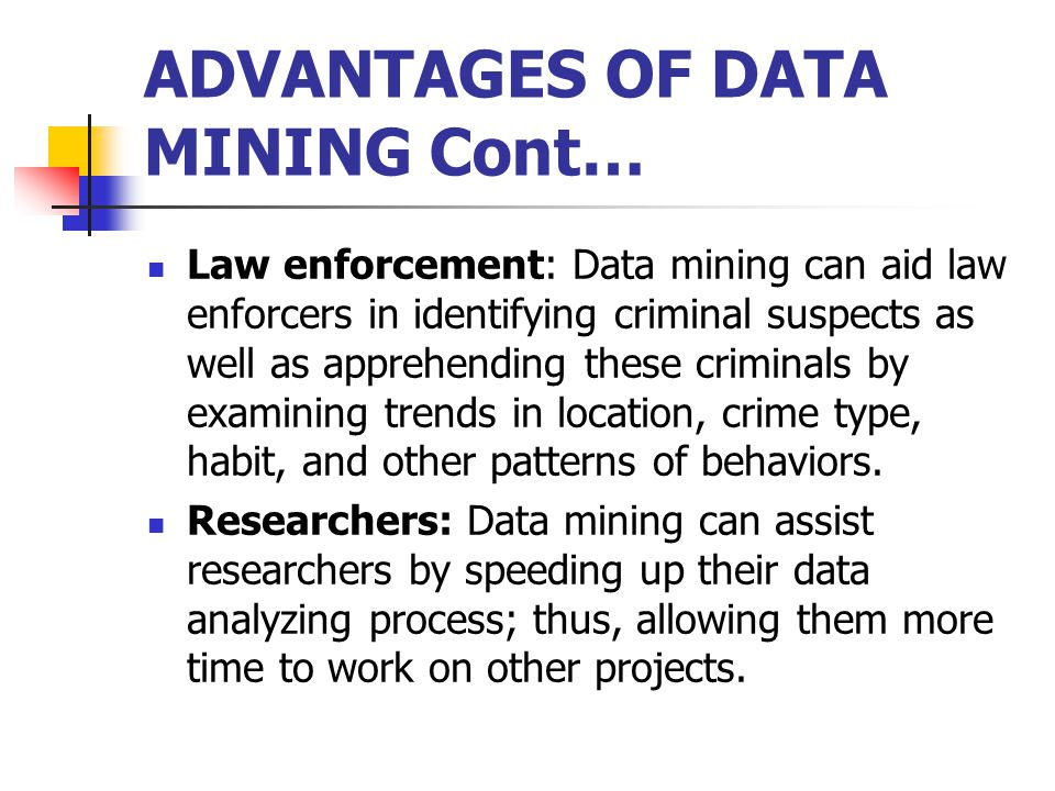 ADVANTAGES OF DATA MINING Cont… Law enforcement: Data mining can aid law enforcers in identifying criminal suspects as well as apprehending these criminals by examining trends in location, crime type, habit, and other patterns of behaviors.