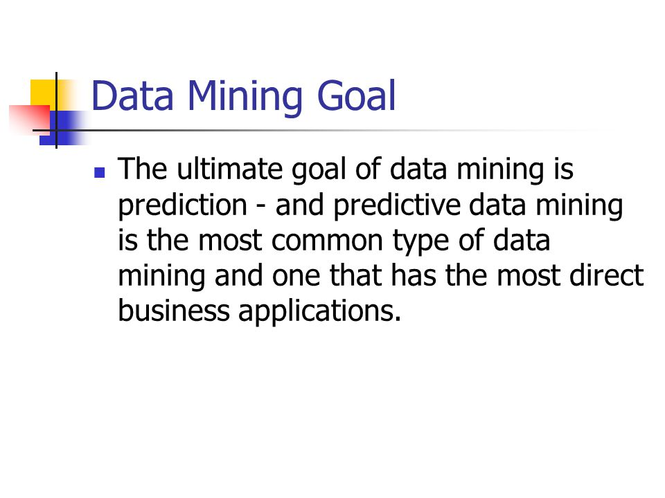 Data Mining Goal The ultimate goal of data mining is prediction - and predictive data mining is the most common type of data mining and one that has the most direct business applications.