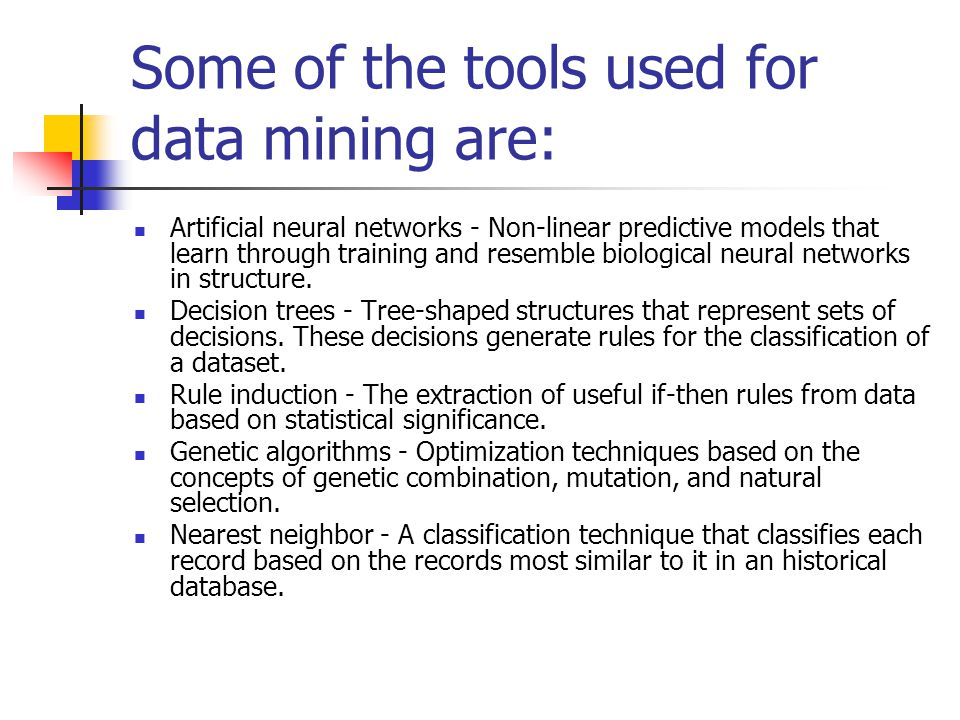 Some of the tools used for data mining are: Artificial neural networks - Non-linear predictive models that learn through training and resemble biological neural networks in structure.