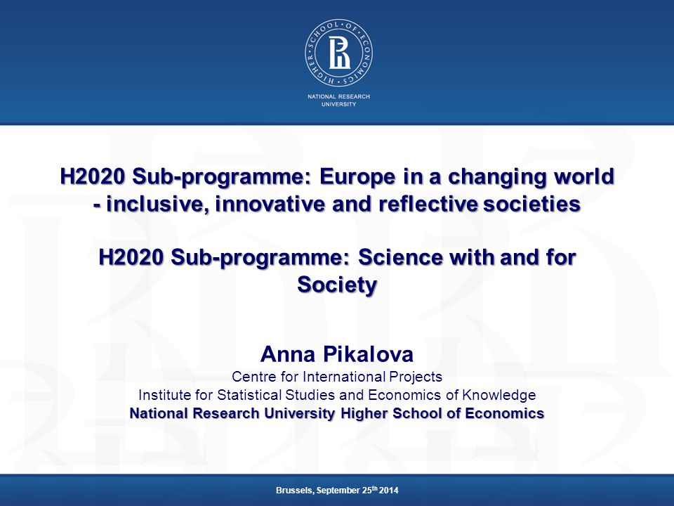 H2020 Sub-programme: Europe in a changing world - inclusive, innovative and reflective societies H2020 Sub-programme: Science with and for Society Anna Pikalova Centre for International Projects Institute for Statistical Studies and Economics of Knowledge National Research University Higher School of Economics Brussels, September 25 th 2014